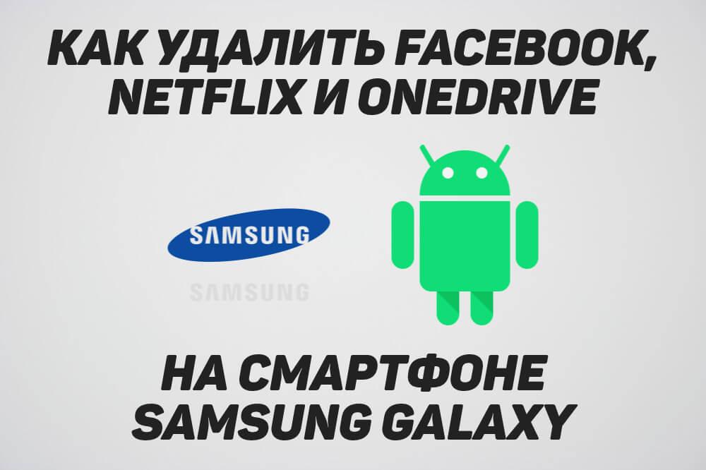 как удалить facebook, netflix и onedrive на samsung galaxy